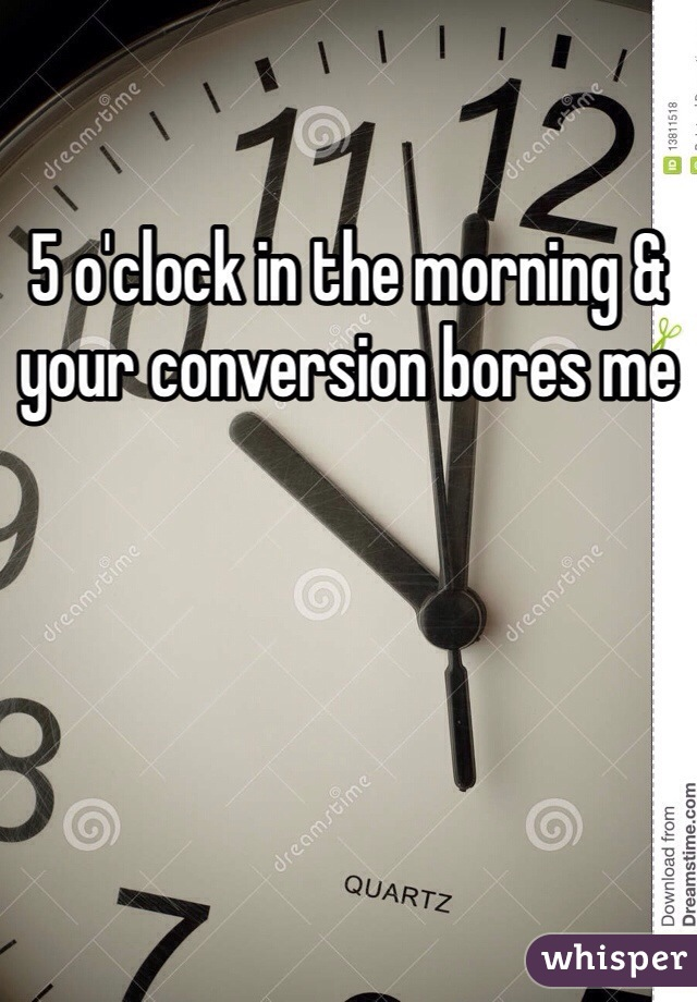5 o'clock in the morning & your conversion bores me
