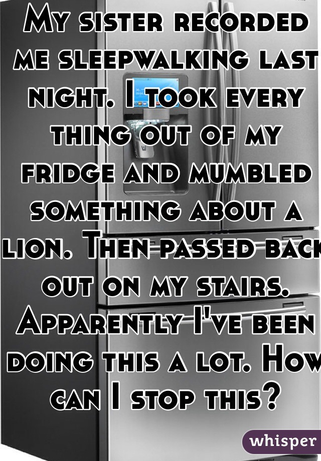 My sister recorded me sleepwalking last night. I took every thing out of my fridge and mumbled something about a lion. Then passed back out on my stairs. Apparently I've been doing this a lot. How can I stop this?