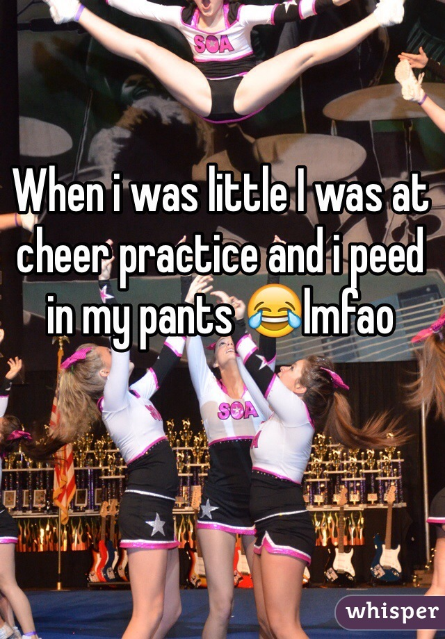 When i was little I was at cheer practice and i peed in my pants 😂lmfao