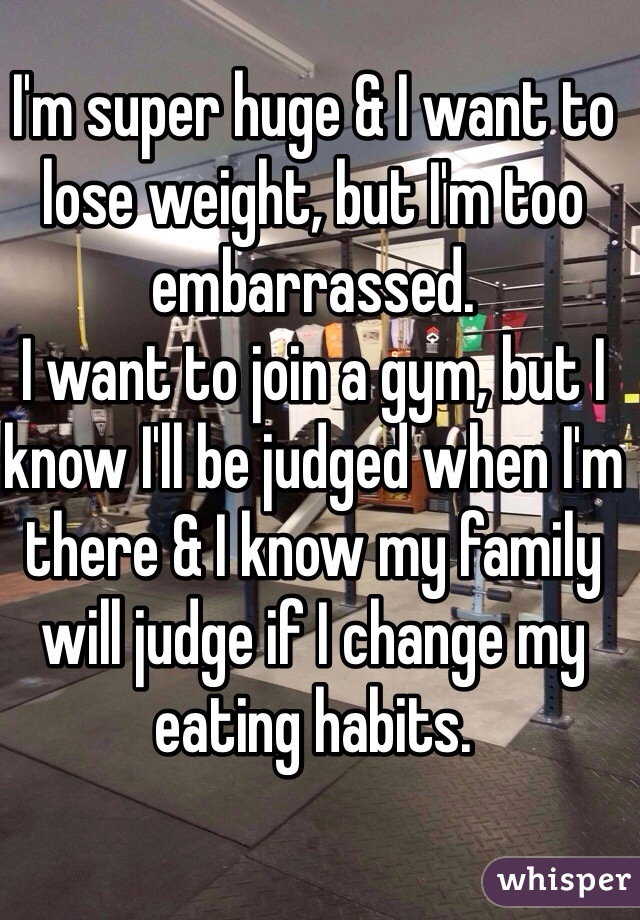 I'm super huge & I want to lose weight, but I'm too embarrassed. I want to join a gym, but I know I'll be judged when I'm there & I know my family will judge if I change my eating habits.