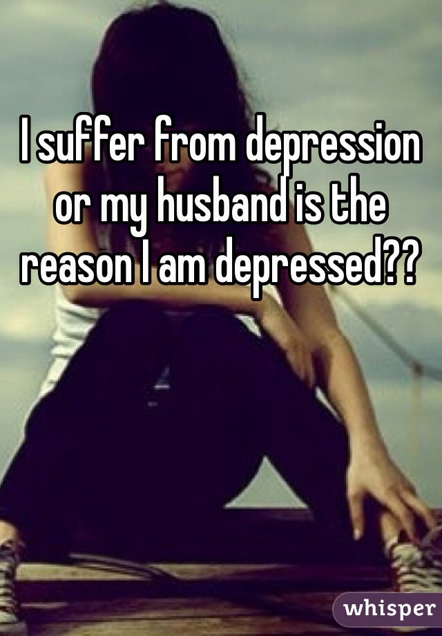 I suffer from depression or my husband is the reason I am depressed??