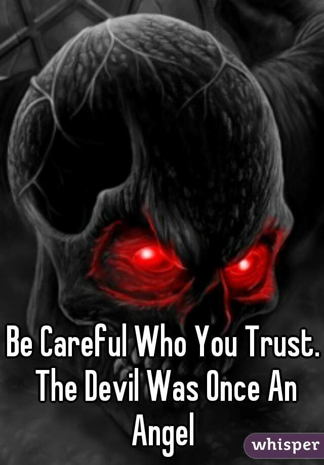 Be Careful Who You Trust. The Devil Was Once An Angel