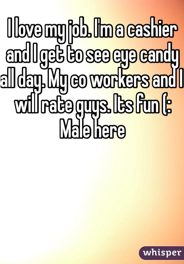 I love my job. I'm a cashier and I get to see eye candy all day. My co workers and I  will rate guys. Its fun (:  Male here