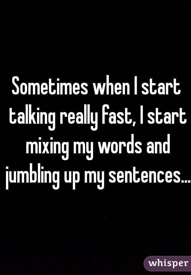 Sometimes when I start talking really fast, I start mixing my words and jumbling up my sentences...
