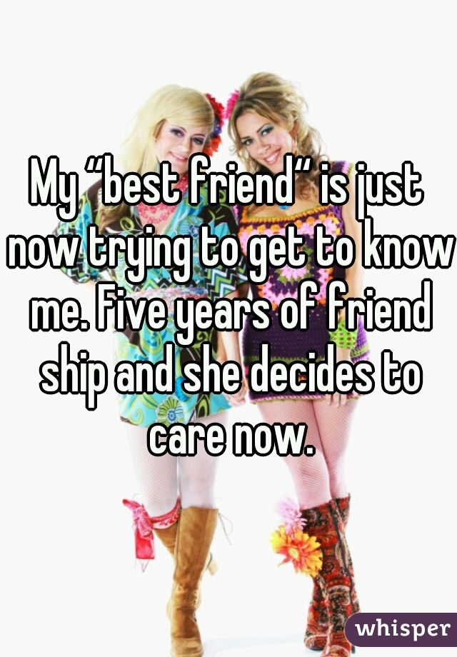 """My """"best friend"""" is just now trying to get to know me. Five years of friend ship and she decides to care now."""
