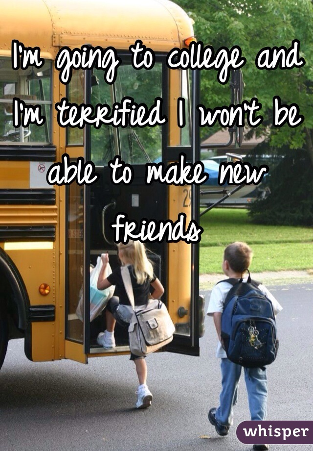 I'm going to college and I'm terrified I won't be able to make new friends