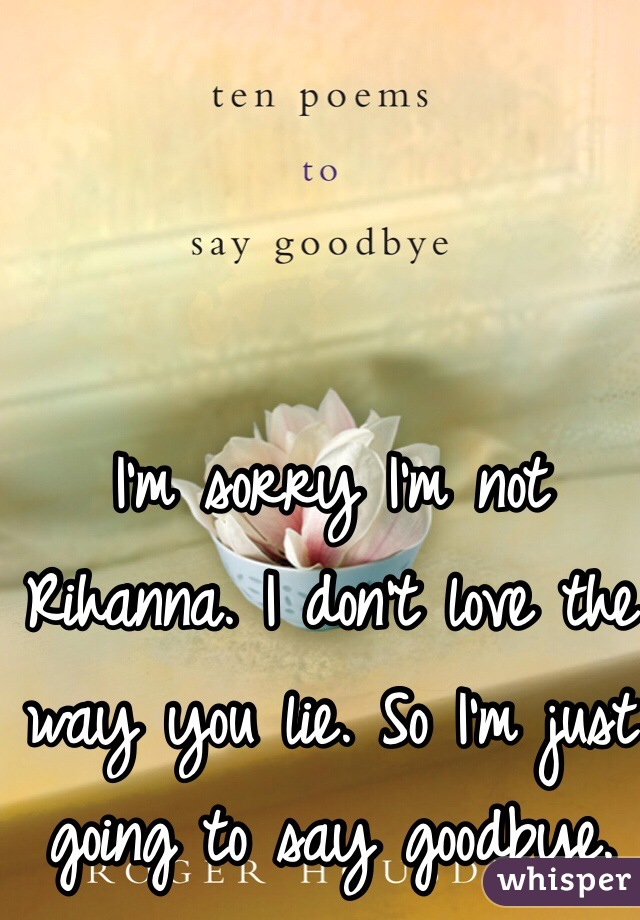 I'm sorry I'm not Rihanna. I don't love the way you lie. So I'm just going to say goodbye.
