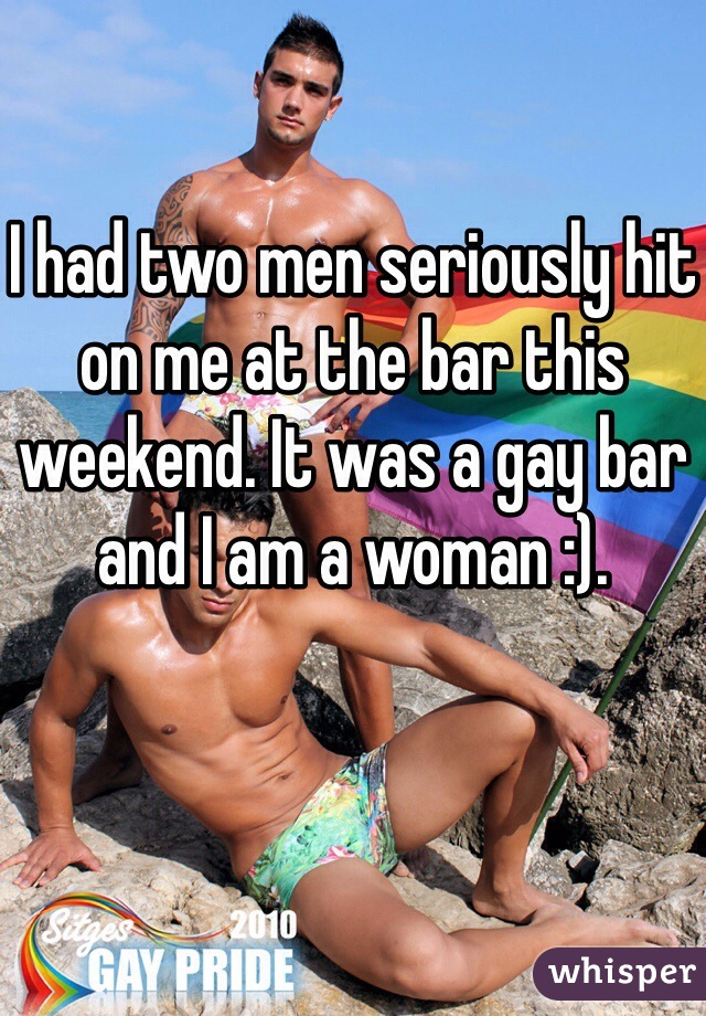 I had two men seriously hit on me at the bar this weekend. It was a gay bar and I am a woman :).