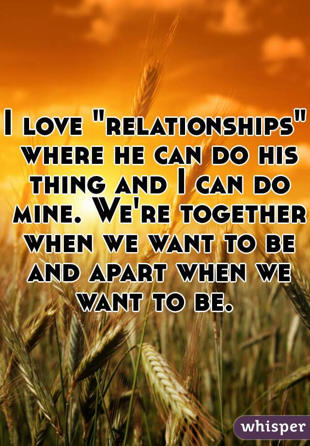 """I love """"relationships"""" where he can do his thing and I can do mine. We're together when we want to be and apart when we want to be."""
