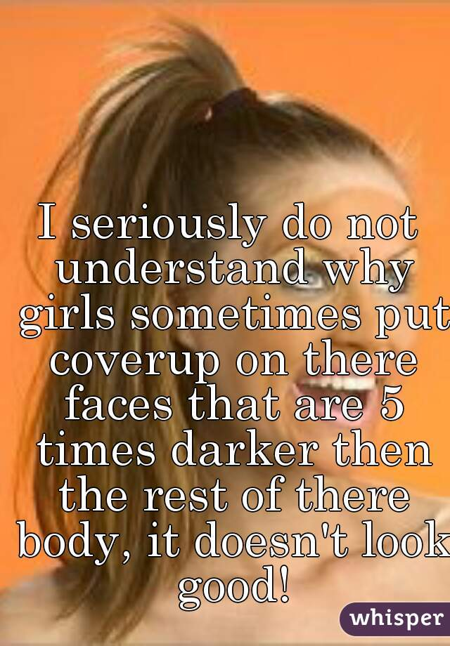 I seriously do not understand why girls sometimes put coverup on there faces that are 5 times darker then the rest of there body, it doesn't look good!
