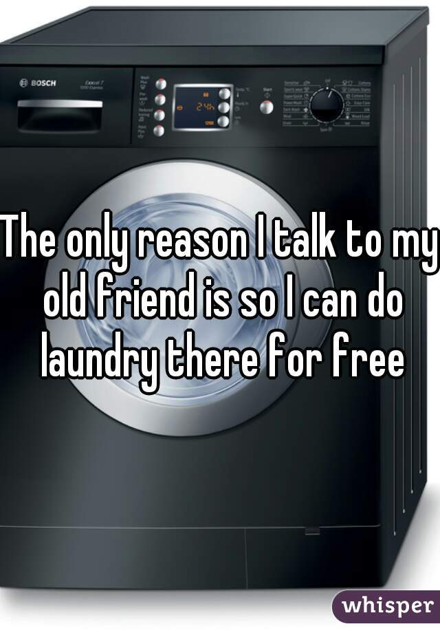 The only reason I talk to my old friend is so I can do laundry there for free