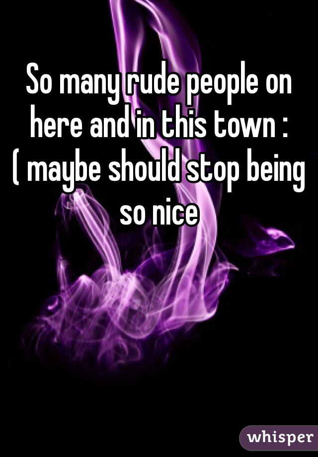 So many rude people on here and in this town :( maybe should stop being so nice