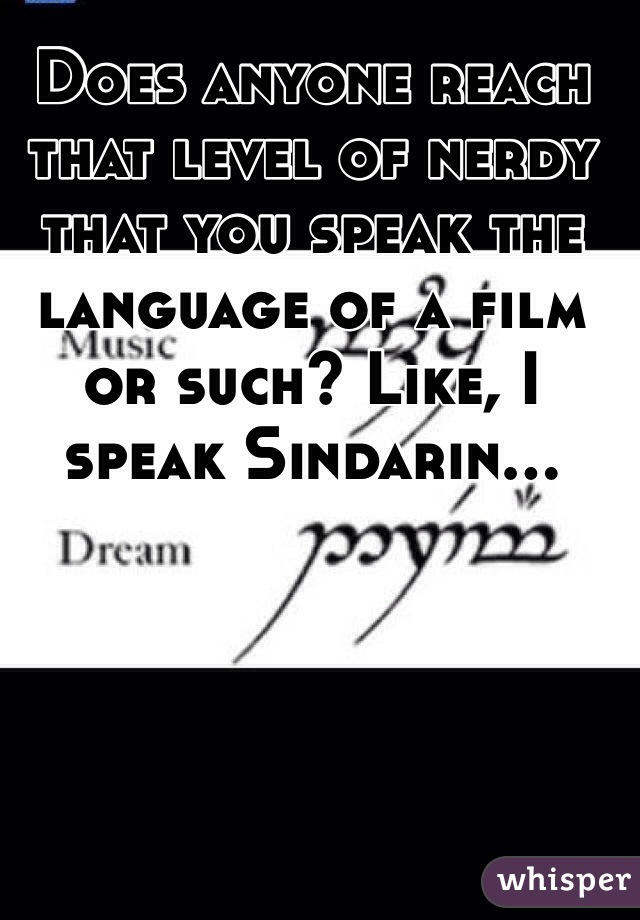 Does anyone reach that level of nerdy that you speak the language of a film or such? Like, I speak Sindarin...
