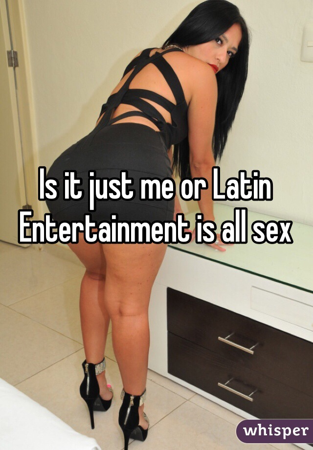Is it just me or Latin Entertainment is all sex