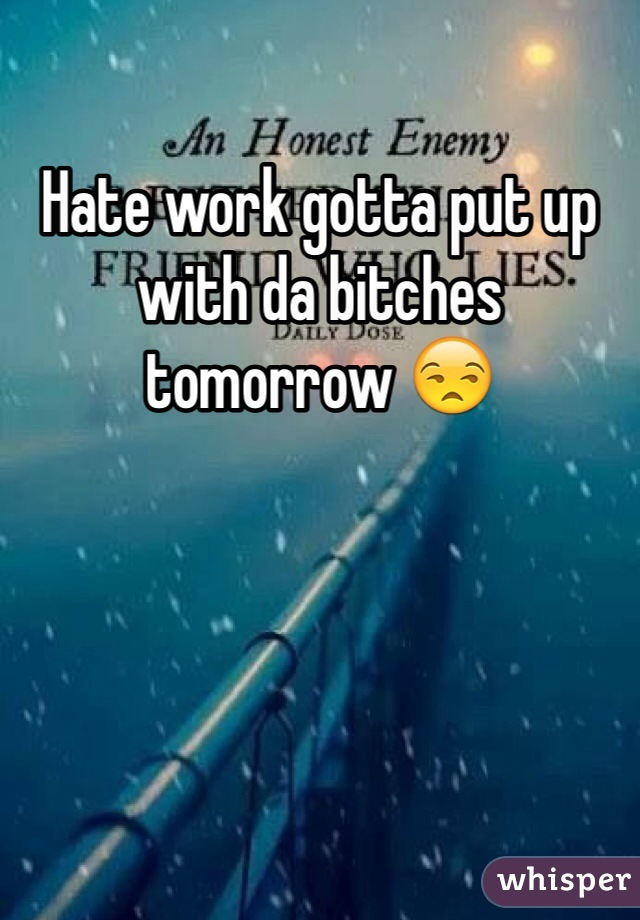 Hate work gotta put up with da bitches tomorrow 😒