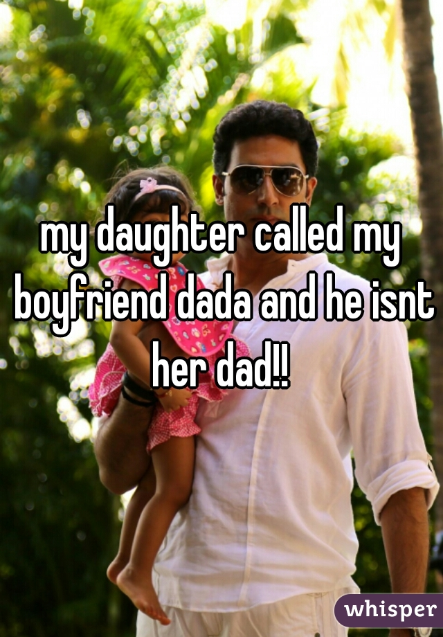 my daughter called my boyfriend dada and he isnt her dad!!