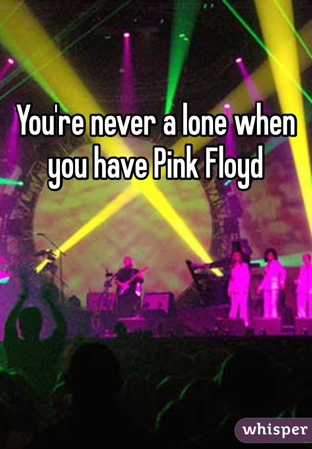 You're never a lone when you have Pink Floyd