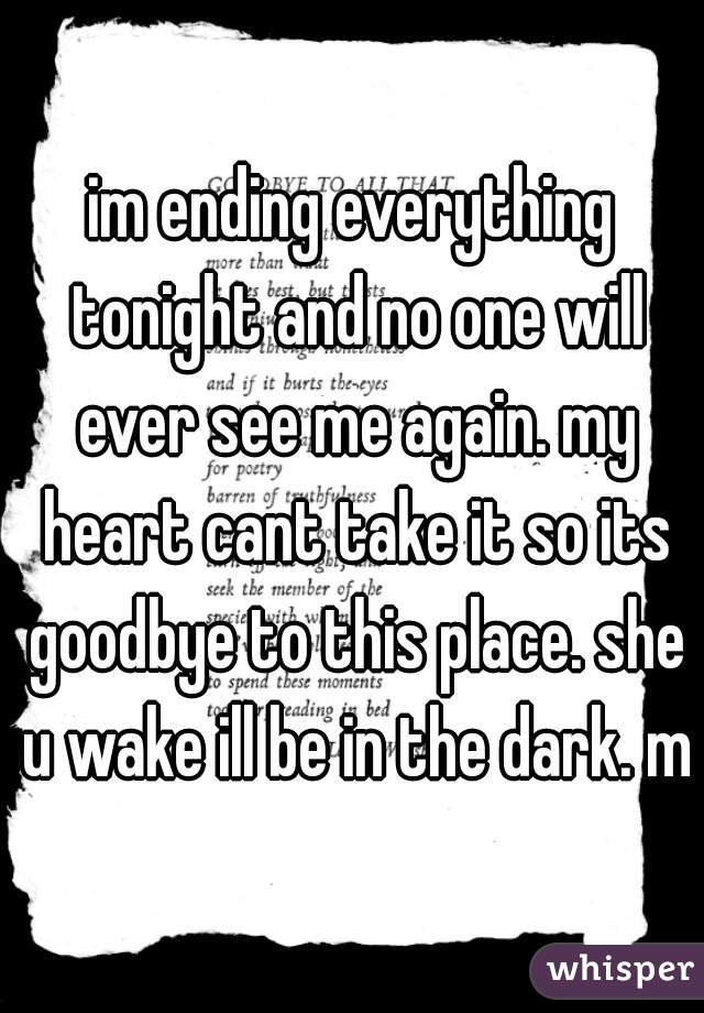 im ending everything tonight and no one will ever see me again. my heart cant take it so its goodbye to this place. she u wake ill be in the dark. mt