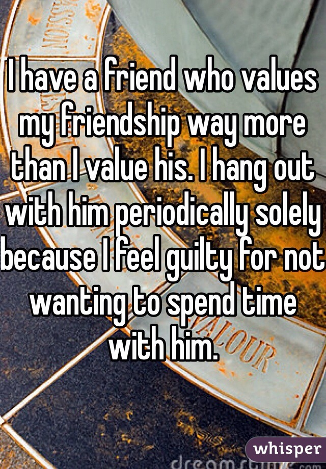 I have a friend who values my friendship way more than I value his. I hang out with him periodically solely because I feel guilty for not wanting to spend time with him.