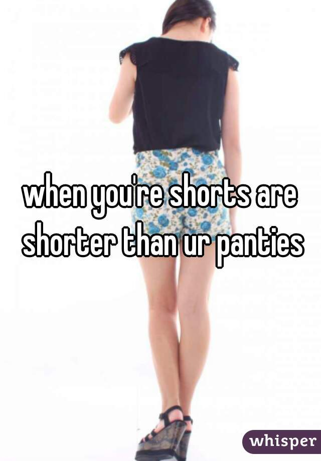 when you're shorts are shorter than ur panties