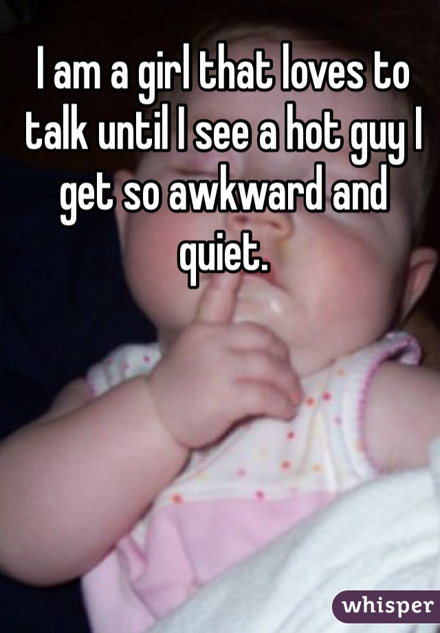 I am a girl that loves to talk until I see a hot guy I get so awkward and quiet.
