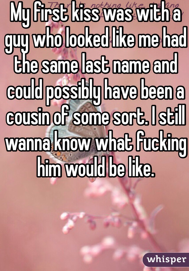 My first kiss was with a guy who looked like me had the same last name and could possibly have been a cousin of some sort. I still wanna know what fucking him would be like.