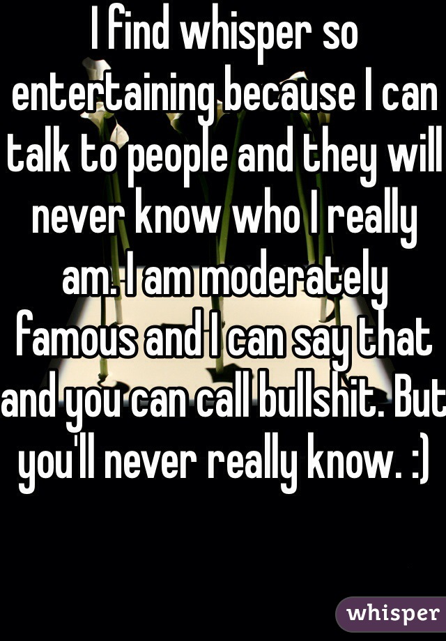 I find whisper so entertaining because I can talk to people and they will never know who I really am. I am moderately famous and I can say that and you can call bullshit. But you'll never really know. :)