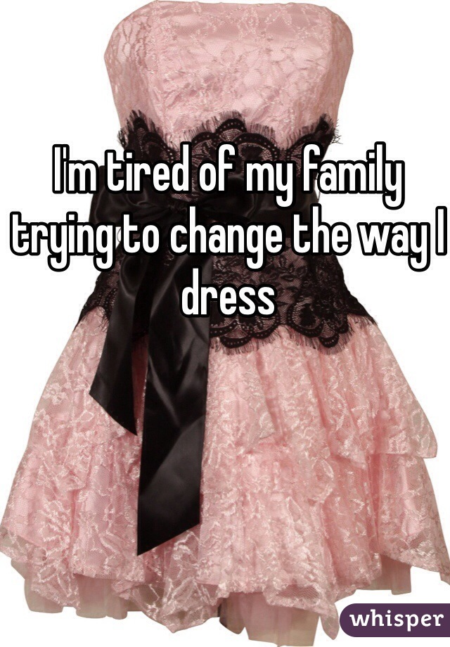 I'm tired of my family trying to change the way I dress