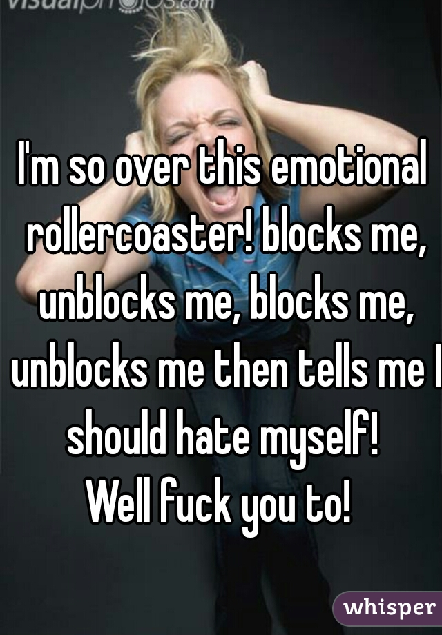 I'm so over this emotional rollercoaster! blocks me, unblocks me, blocks me, unblocks me then tells me I should hate myself!  Well fuck you to!
