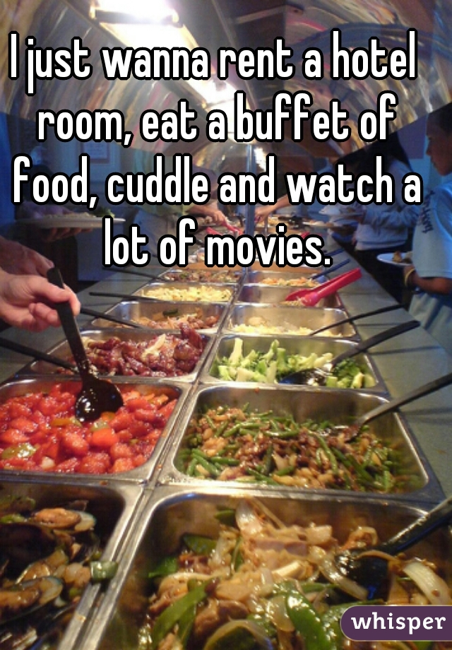 I just wanna rent a hotel room, eat a buffet of food, cuddle and watch a lot of movies.