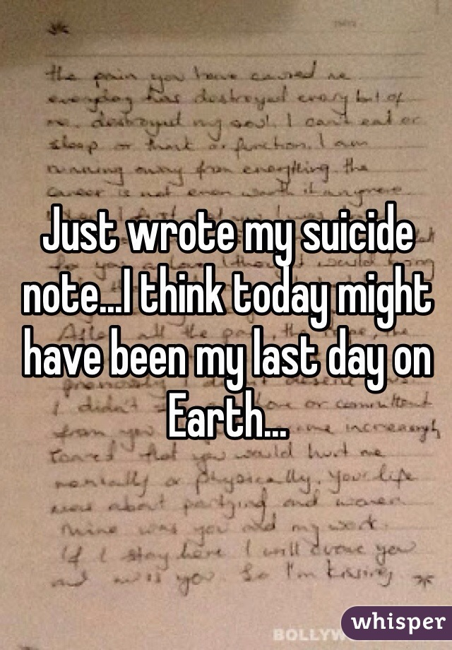 Just wrote my suicide note...I think today might have been my last day on Earth...