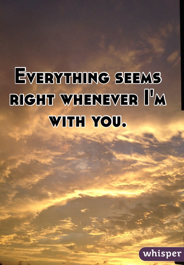 Everything seems right whenever I'm with you.