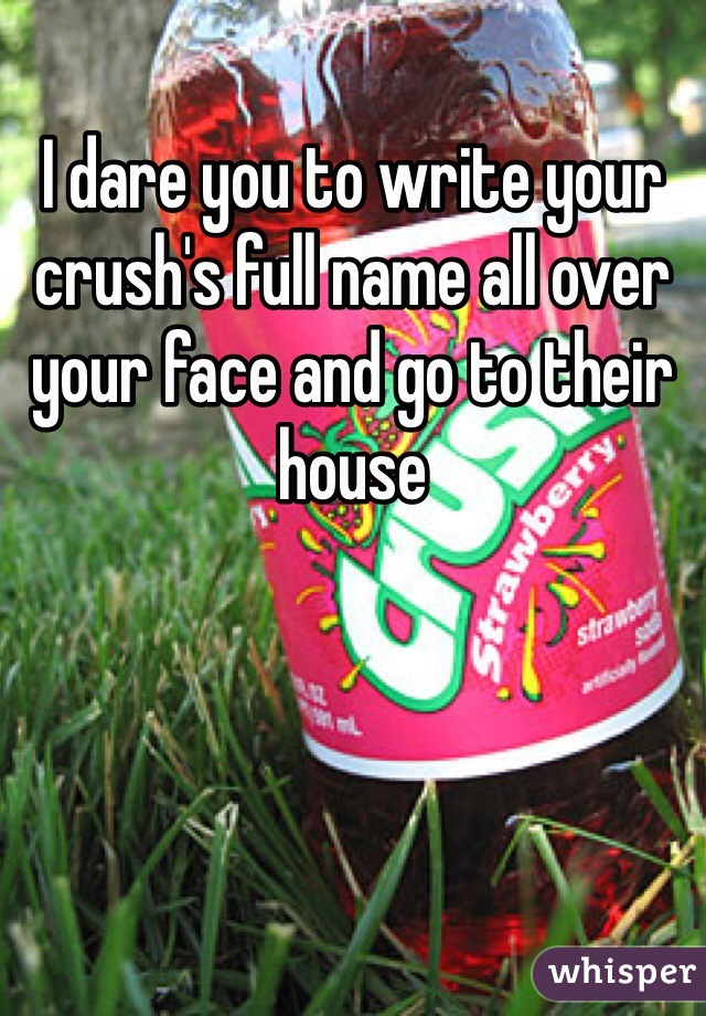 I dare you to write your crush's full name all over your face and go to their house