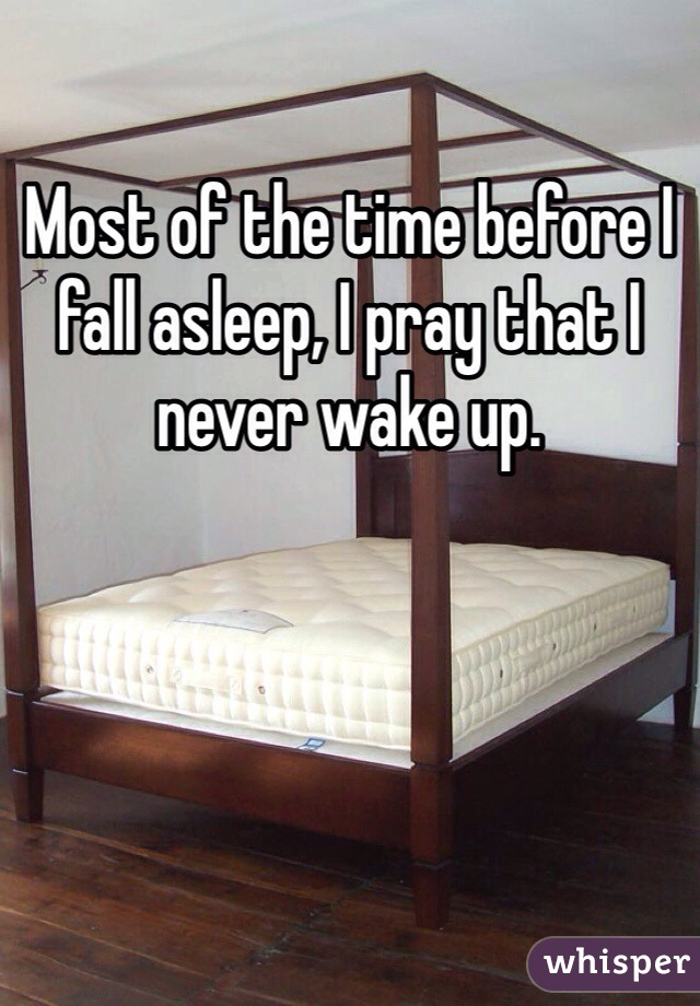 Most of the time before I fall asleep, I pray that I never wake up.