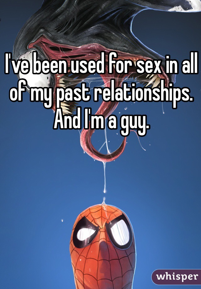 I've been used for sex in all of my past relationships. And I'm a guy.