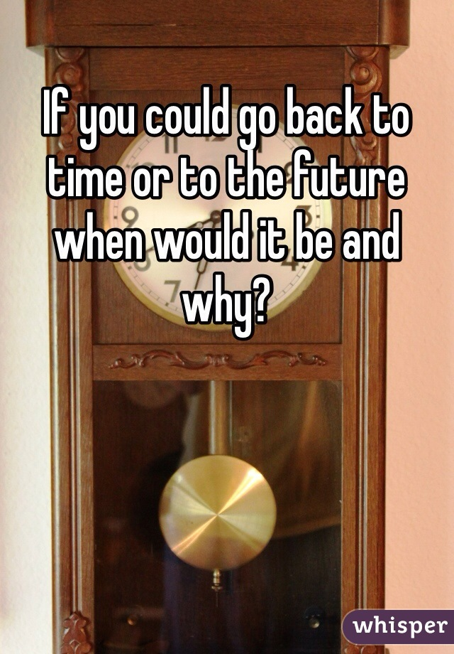 If you could go back to time or to the future when would it be and why?