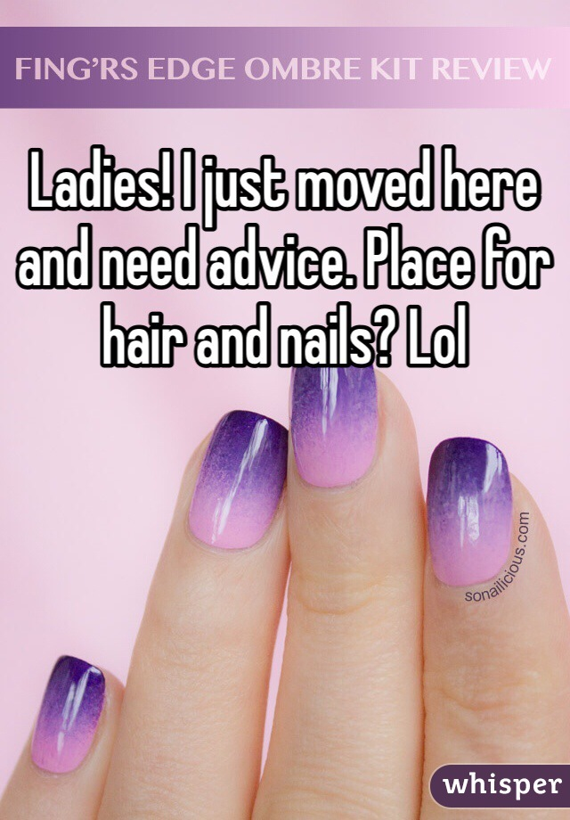 Ladies! I just moved here and need advice. Place for hair and nails? Lol