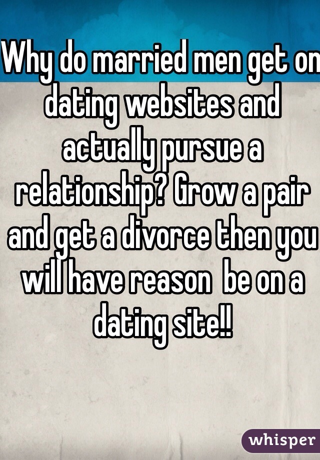Why do married men get on dating websites and actually pursue a relationship? Grow a pair and get a divorce then you will have reason  be on a dating site!!
