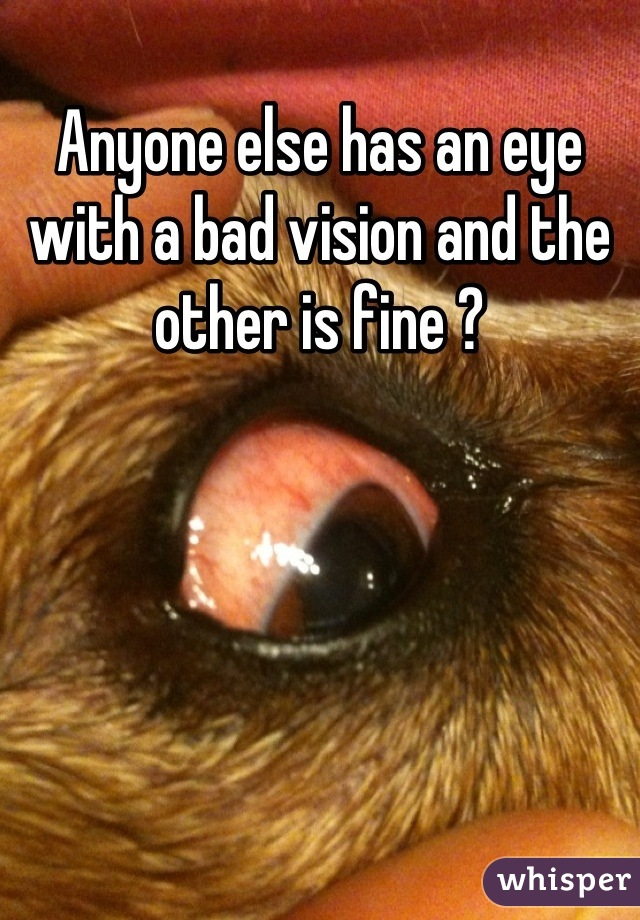 Anyone else has an eye with a bad vision and the other is fine ?