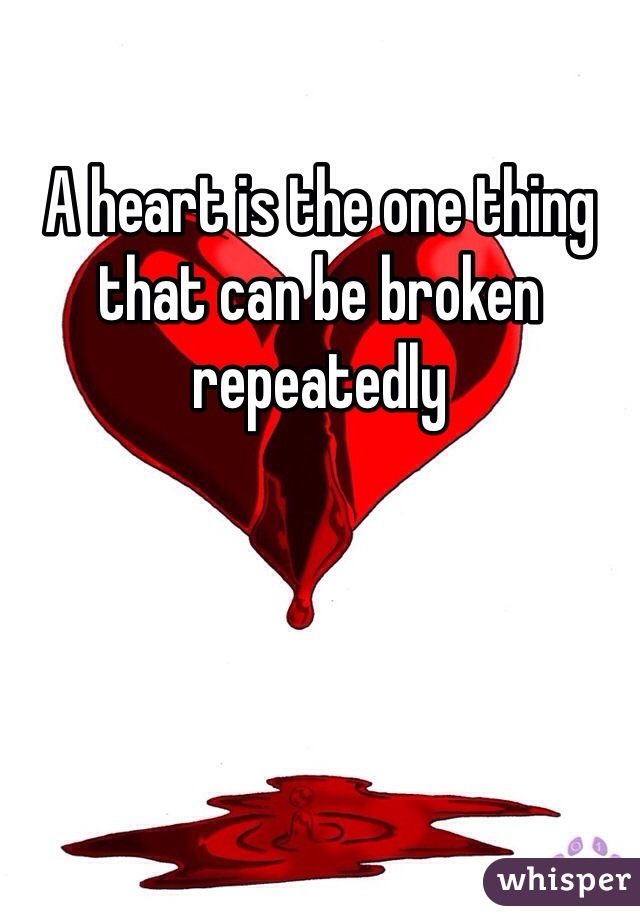 A heart is the one thing that can be broken repeatedly