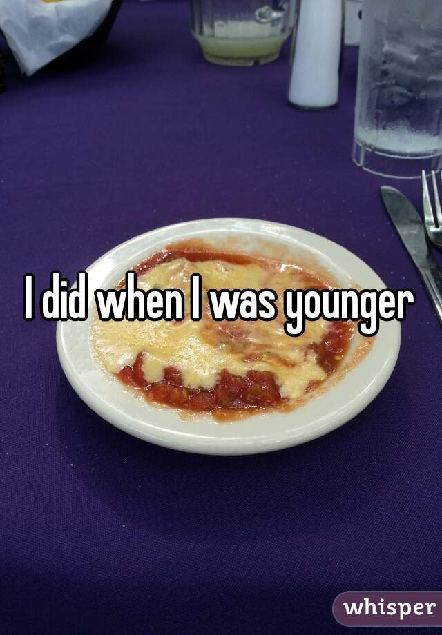 I did when I was younger