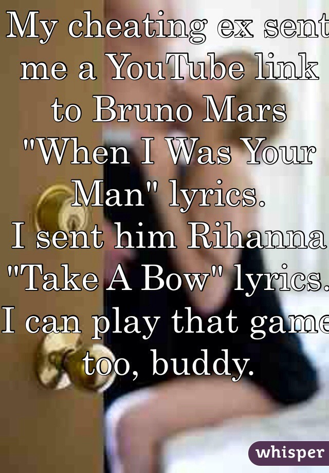 "My cheating ex sent me a YouTube link to Bruno Mars ""When I Was Your Man"" lyrics.  I sent him Rihanna ""Take A Bow"" lyrics. I can play that game too, buddy."