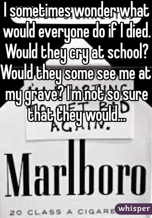 I sometimes wonder what would everyone do if I died. Would they cry at school? Would they some see me at my grave? I'm not so sure that they would...