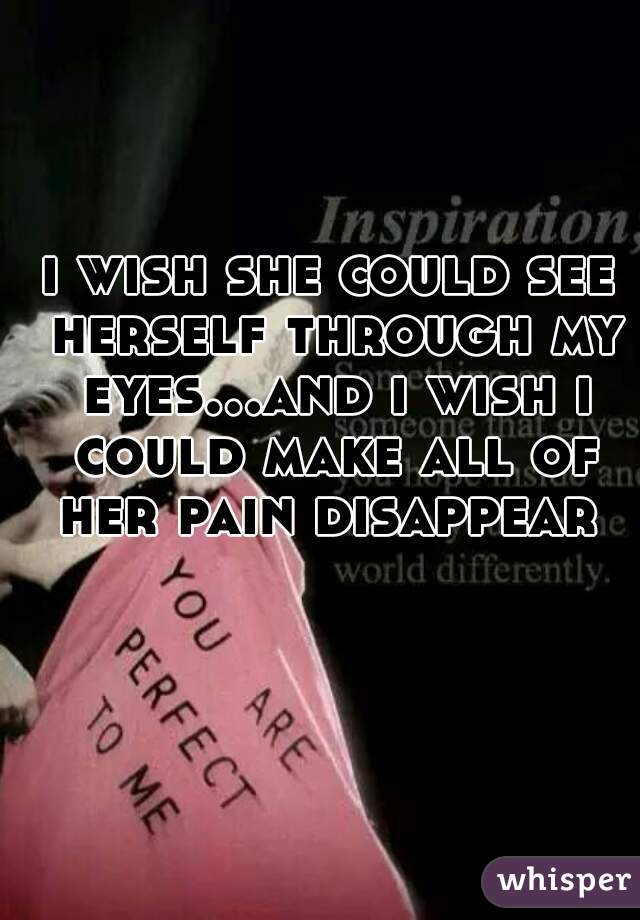 i wish she could see herself through my eyes...and i wish i could make all of her pain disappear