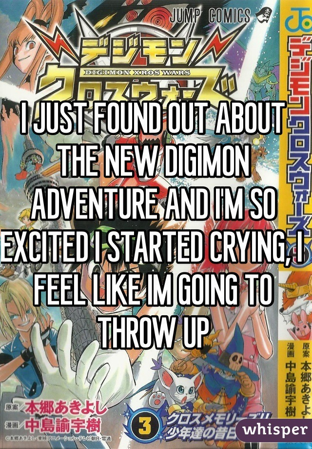 I JUST FOUND OUT ABOUT THE NEW DIGIMON ADVENTURE AND I'M SO EXCITED I STARTED CRYING, I FEEL LIKE IM GOING TO THROW UP