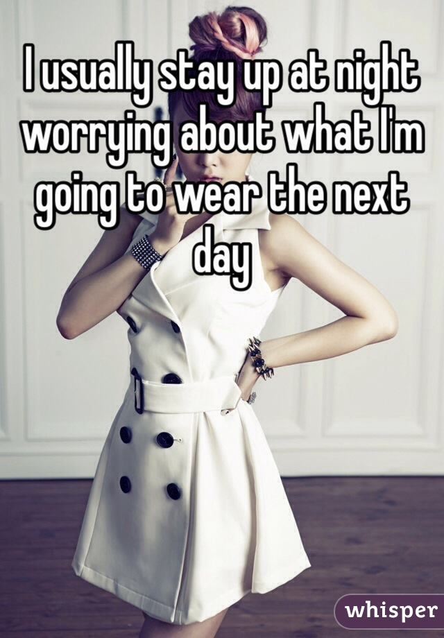 I usually stay up at night worrying about what I'm going to wear the next day