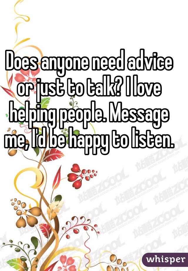 Does anyone need advice or just to talk? I love helping people. Message me, I'd be happy to listen.