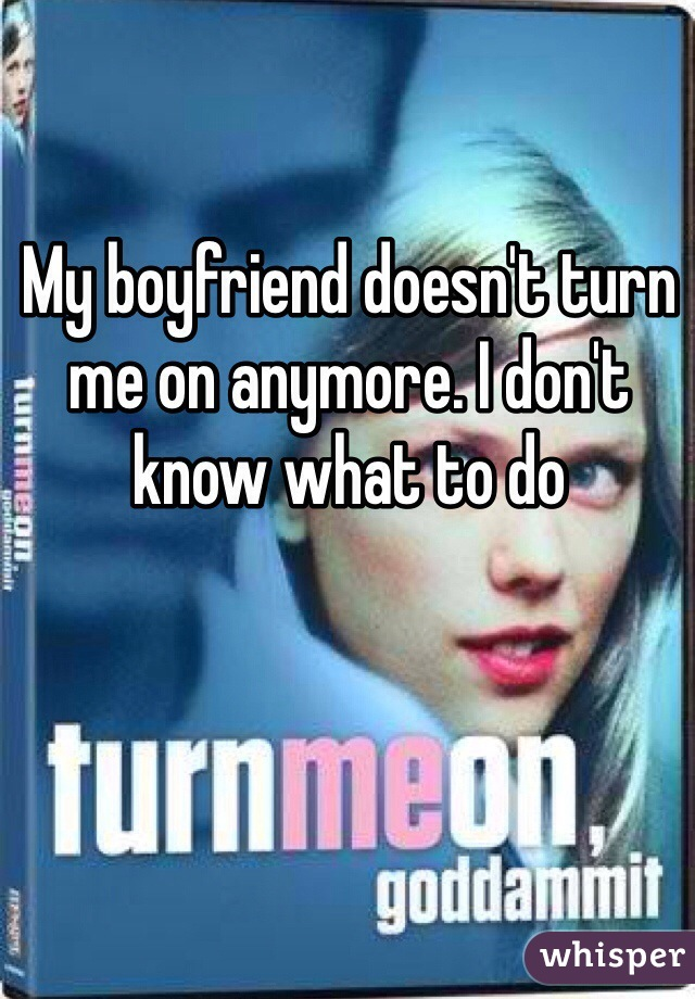 My boyfriend doesn't turn me on anymore. I don't know what to do