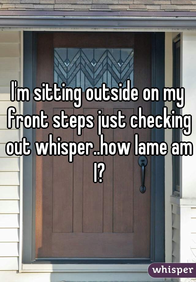 I'm sitting outside on my front steps just checking out whisper..how lame am I?