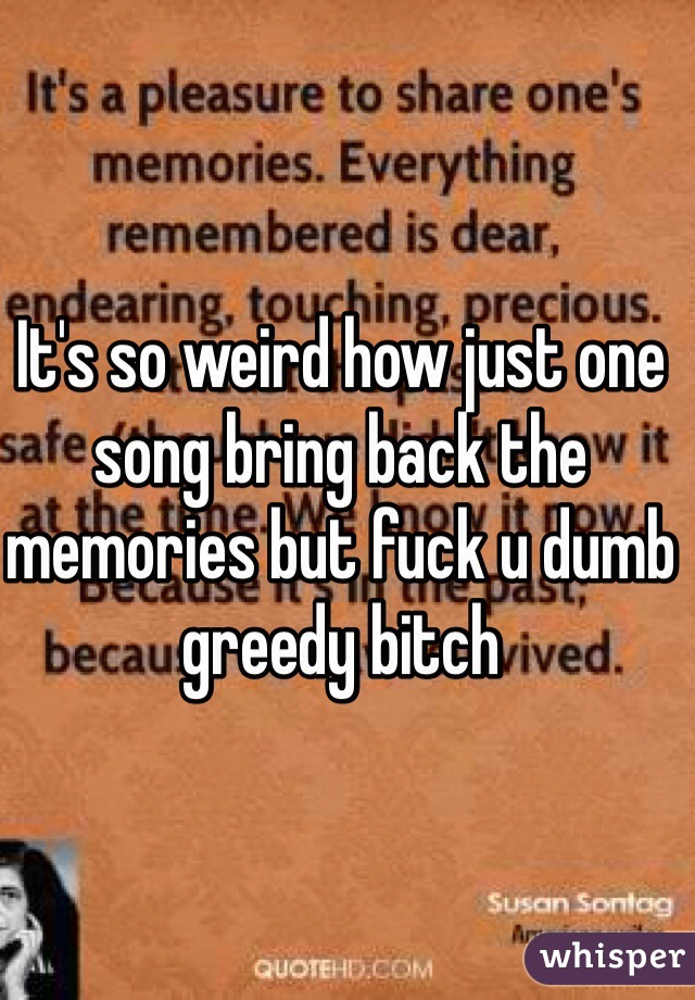It's so weird how just one song bring back the memories but fuck u dumb greedy bitch